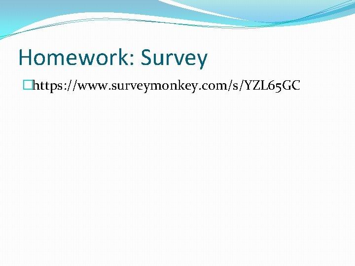 Homework: Survey �https: //www. surveymonkey. com/s/YZL 65 GC