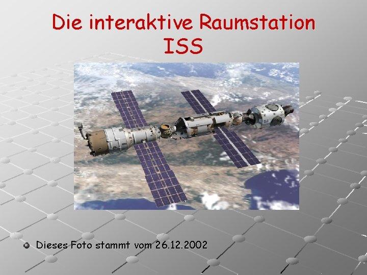 Die interaktive Raumstation ISS Dieses Foto stammt vom 26. 12. 2002