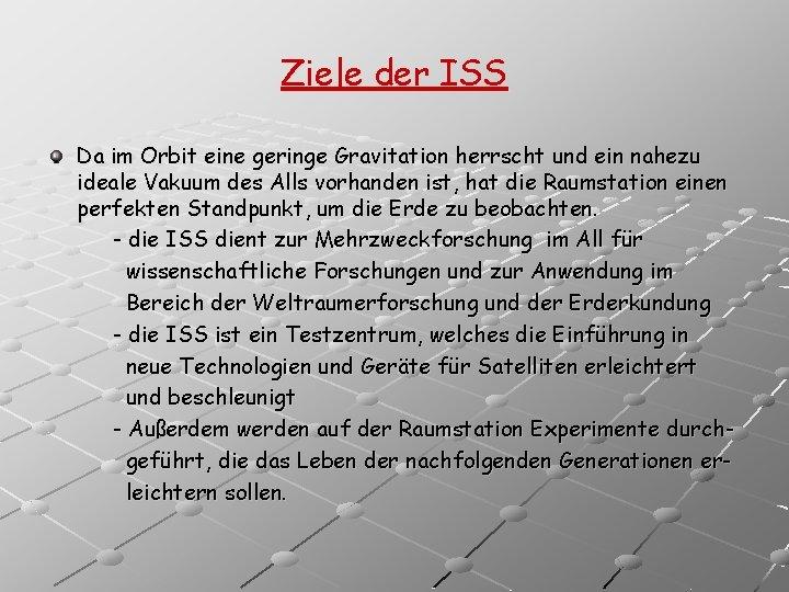 Ziele der ISS Da im Orbit eine geringe Gravitation herrscht und ein nahezu ideale