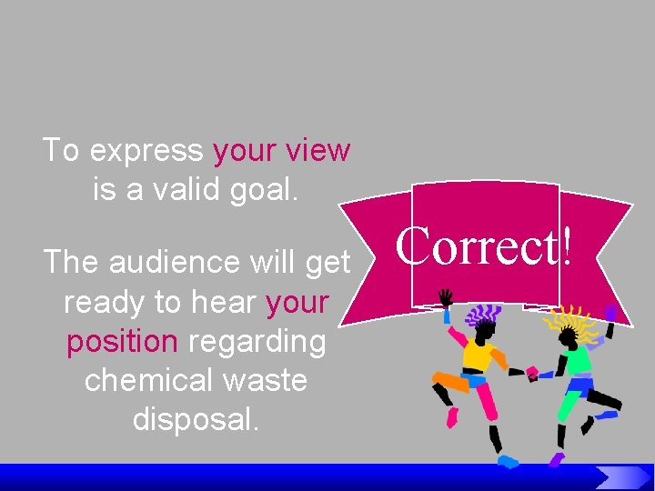 To express your view is a valid goal. The audience will get ready to