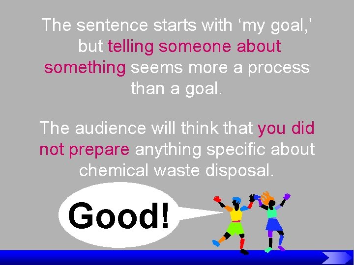 The sentence starts with 'my goal, ' but telling someone about something seems more