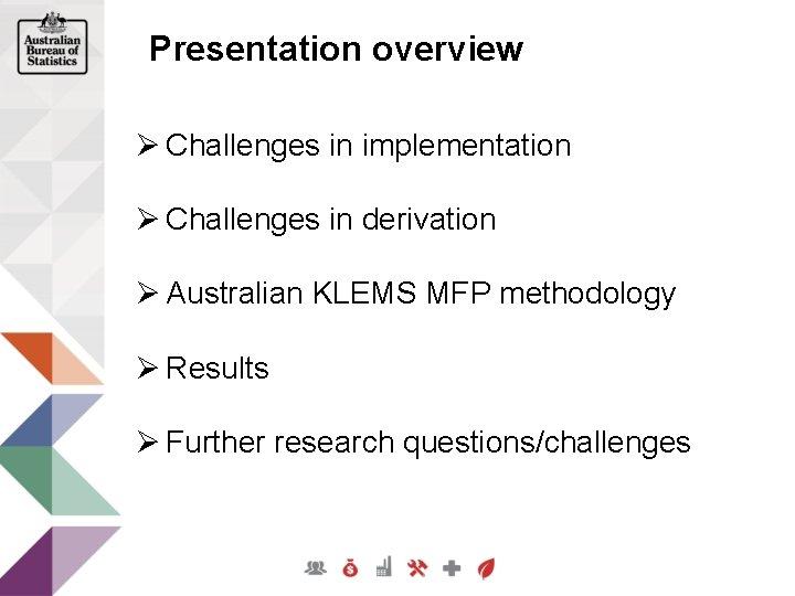 Presentation overview Ø Challenges in implementation Ø Challenges in derivation Ø Australian KLEMS MFP
