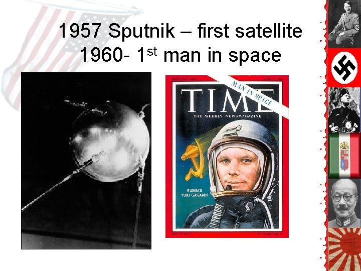 1957 Sputnik – first satellite 1960 - 1 st man in space