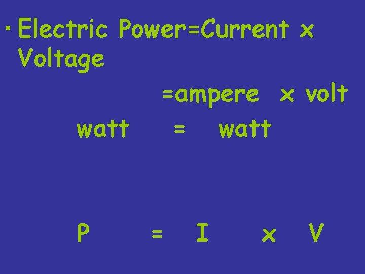 • Electric Power=Current x Voltage =ampere x volt watt = watt P =