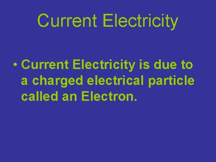 Current Electricity • Current Electricity is due to a charged electrical particle called an