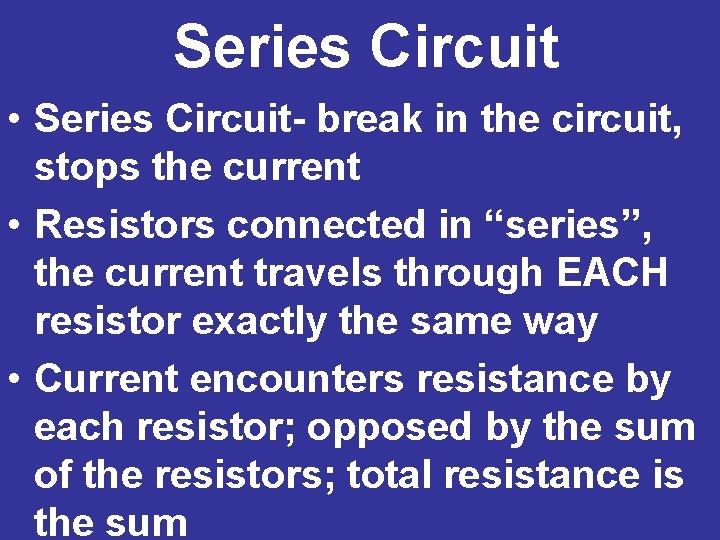 Series Circuit • Series Circuit- break in the circuit, stops the current • Resistors