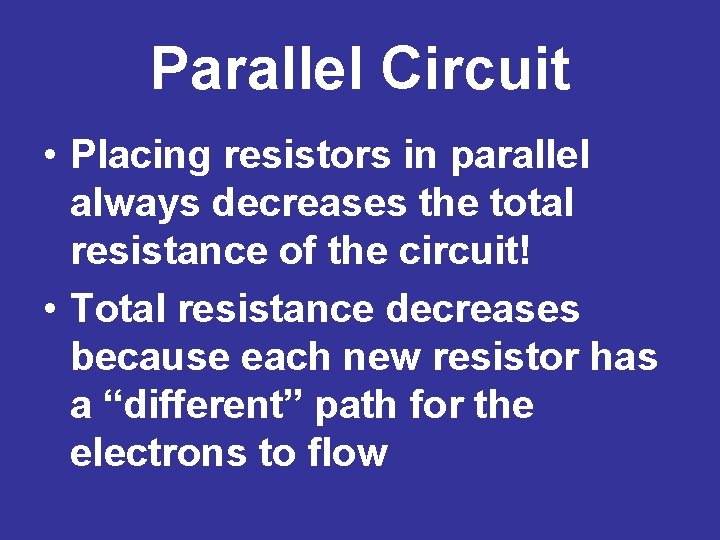 Parallel Circuit • Placing resistors in parallel always decreases the total resistance of the
