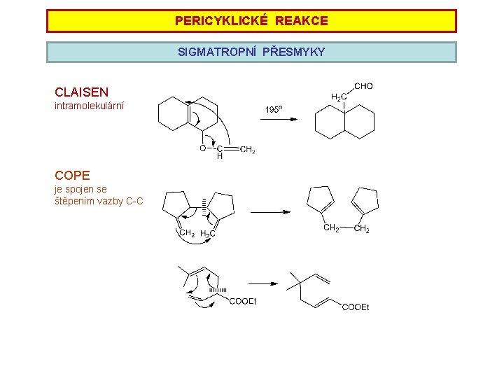 PERICYKLICKÉ REAKCE SIGMATROPNÍ PŘESMYKY CLAISEN intramolekulární COPE je spojen se štěpením vazby C-C