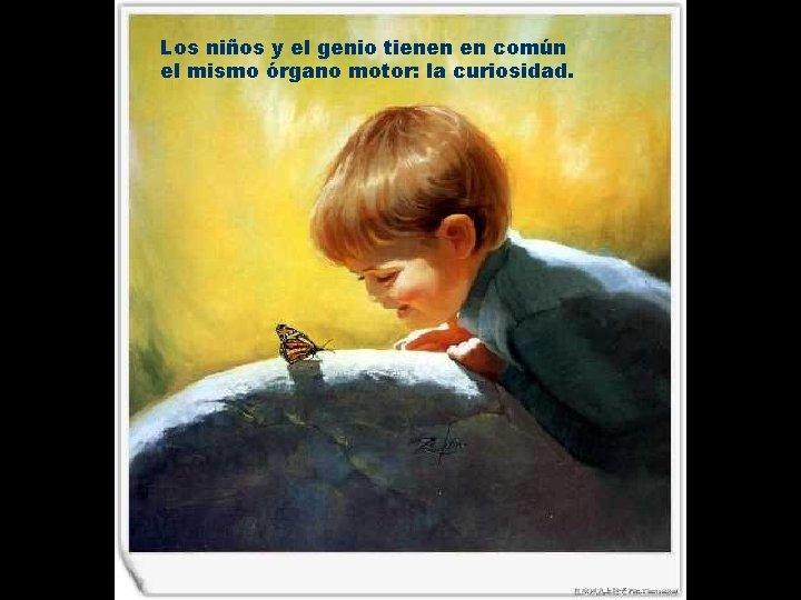 Los niños y el genio tienen en común el mismo órgano motor: la curiosidad.