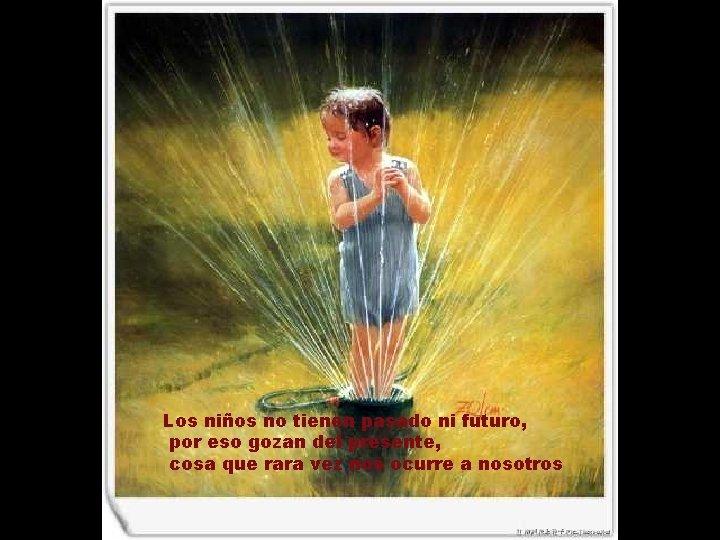 Los niños no tienen pasado ni futuro, por eso gozan del presente, cosa que