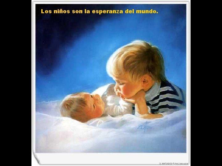Los niños son la esperanza del mundo.