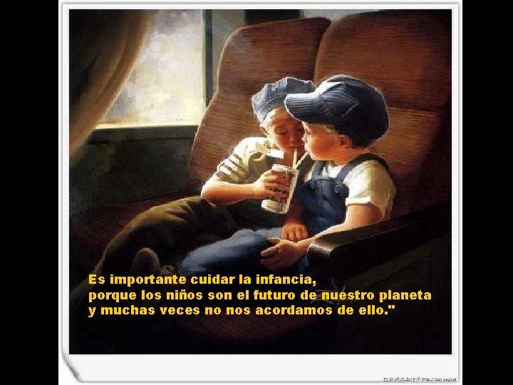 Es importante cuidar la infancia, porque los niños son el futuro de nuestro planeta
