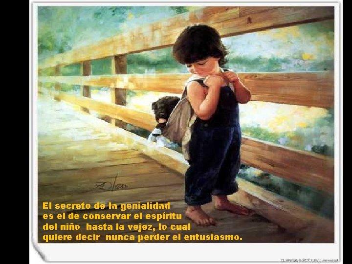 El secreto de la genialidad es el de conservar el espíritu del niño hasta