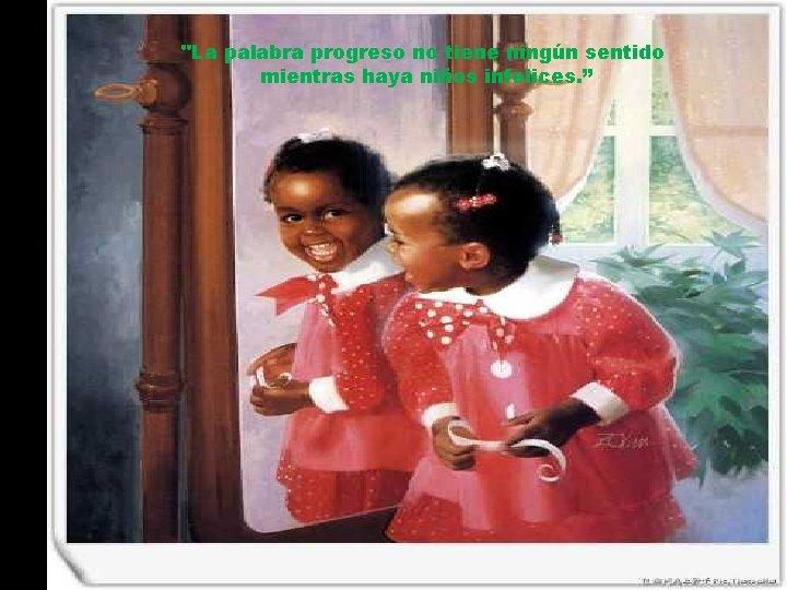 """""""La palabra progreso no tiene ningún sentido mientras haya niños infelices. """""""