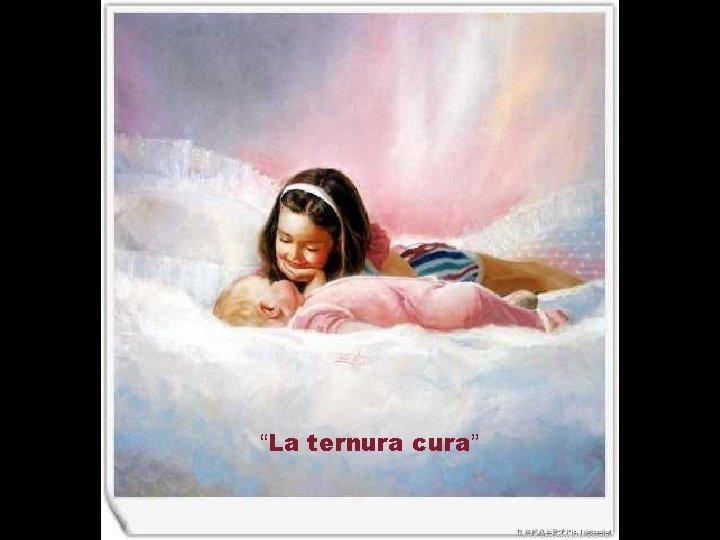"""""""La ternura cura"""""""