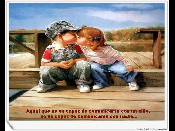 Aquel que no es capaz de comunicarse con un niño, no es capaz de