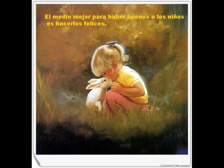 El medio mejor para hacer buenos a los niños es hacerlos felices.