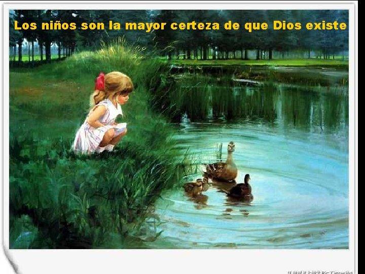 Los niños son la mayor certeza de que Dios existe