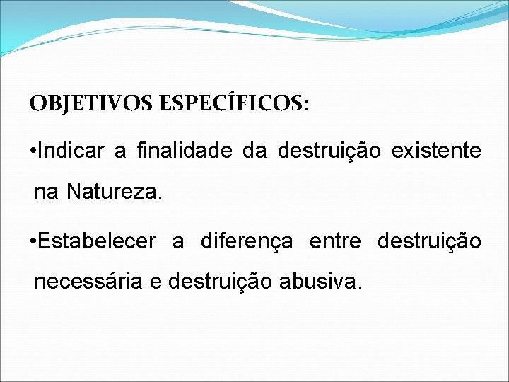 OBJETIVOS ESPECÍFICOS: • Indicar a finalidade da destruição existente na Natureza. • Estabelecer a