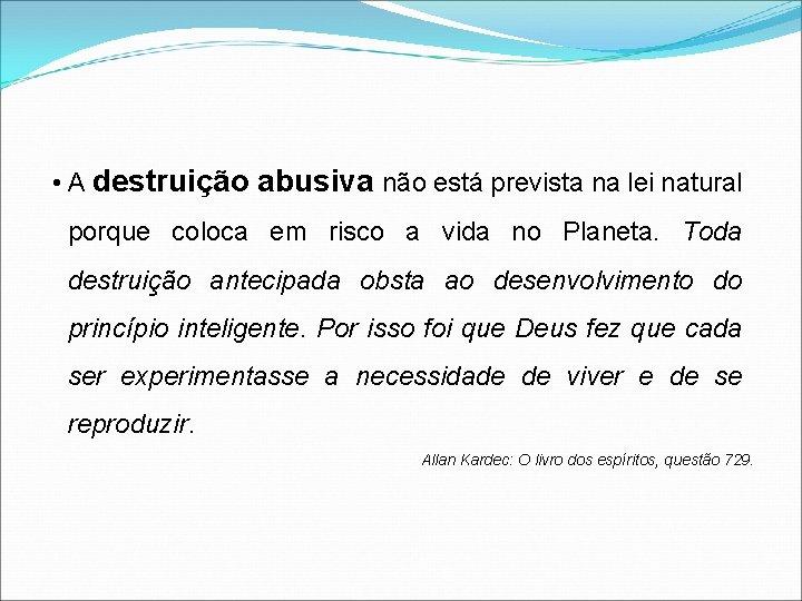 • A destruição abusiva não está prevista na lei natural porque coloca em