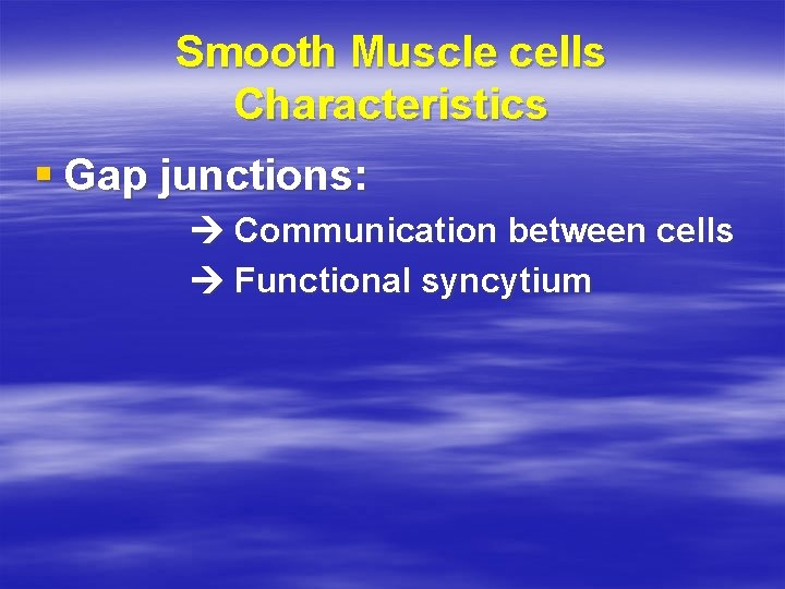 Smooth Muscle cells Characteristics § Gap junctions: Communication between cells Functional syncytium