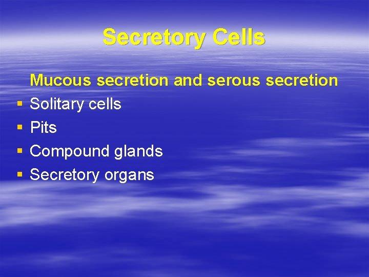 Secretory Cells § § Mucous secretion and serous secretion Solitary cells Pits Compound glands
