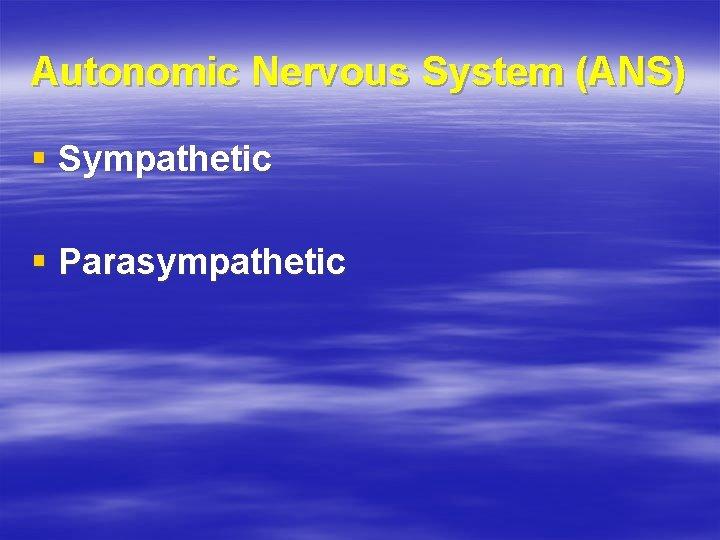 Autonomic Nervous System (ANS) § Sympathetic § Parasympathetic