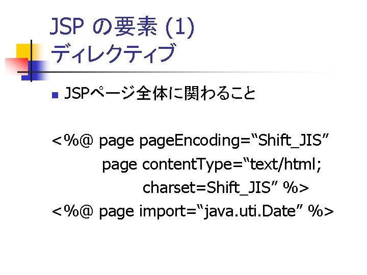 "JSP の要素 (1) ディレクティブ n JSPページ全体に関わること <%@ page. Encoding=""Shift_JIS"" page content. Type=""text/html; charset=Shift_JIS"" %>"