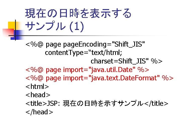 """現在の日時を表示する サンプル (1) <%@ page. Encoding=""""Shift_JIS"""" content. Type=""""text/html;          charset=Shift_JIS"""" %> <%@ page import=""""java."""