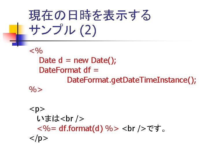 現在の日時を表示する サンプル (2) <% Date d = new Date(); Date. Format df = Date.