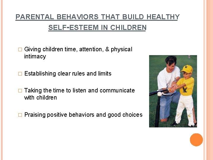 PARENTAL BEHAVIORS THAT BUILD HEALTHY SELF-ESTEEM IN CHILDREN � Giving children time, attention, &
