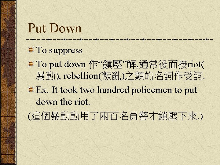 "Put Down To suppress To put down 作""鎮壓""解, 通常後面接riot( 暴動), rebellion(叛亂)之類的名詞作受詞. Ex. It took"