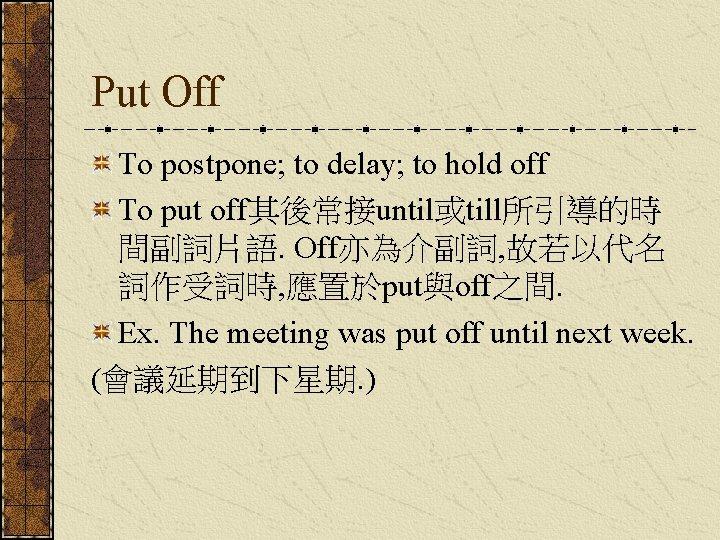 Put Off To postpone; to delay; to hold off To put off其後常接until或till所引導的時 間副詞片語. Off亦為介副詞,