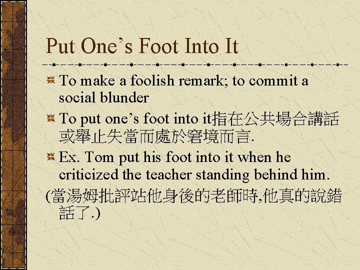 Put One's Foot Into It To make a foolish remark; to commit a social