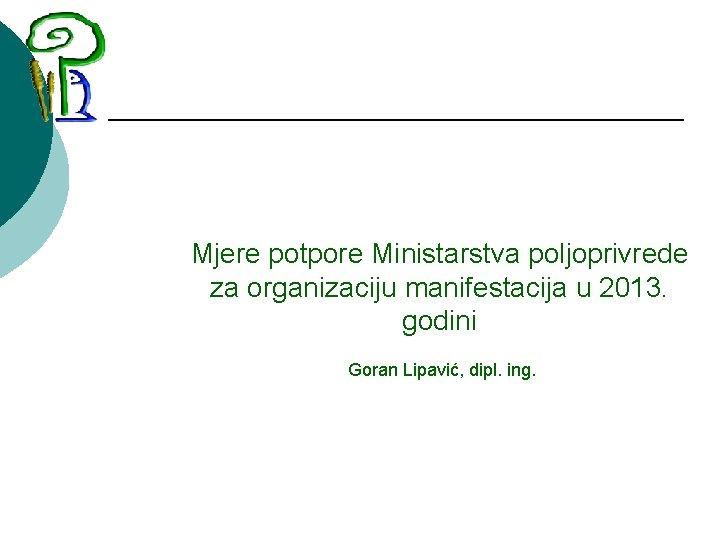 Mjere potpore Ministarstva poljoprivrede za organizaciju manifestacija u 2013. godini Goran Lipavić, dipl.