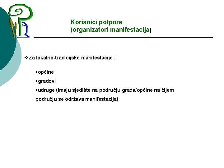 Korisnici potpore (organizatori manifestacija) v. Za lokalno-tradicijske manifestacije : §općine §gradovi §udruge (imaju sjedište