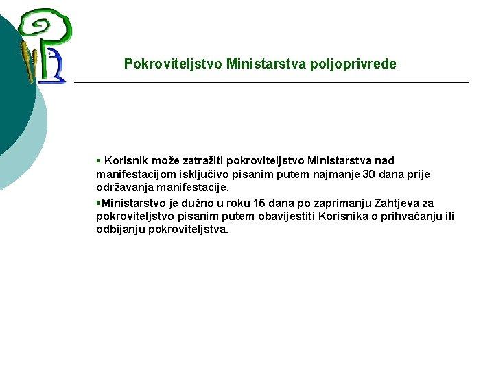 Pokroviteljstvo Ministarstva poljoprivrede § Korisnik može zatražiti pokroviteljstvo Ministarstva nad manifestacijom isključivo pisanim putem
