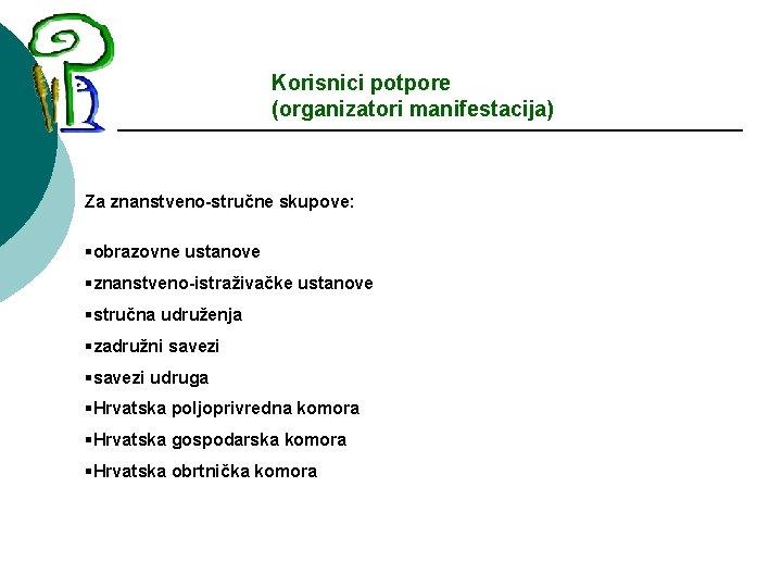 Korisnici potpore (organizatori manifestacija) Za znanstveno-stručne skupove: §obrazovne ustanove §znanstveno-istraživačke ustanove §stručna udruženja §zadružni