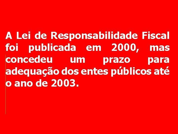 A Lei de Responsabilidade Fiscal foi publicada em 2000, mas concedeu um prazo para