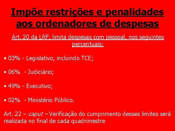 Impõe restrições e penalidades aos ordenadores de despesas Art. 20 da LRF, limita despesas