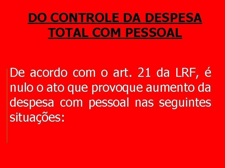 DO CONTROLE DA DESPESA TOTAL COM PESSOAL De acordo com o art. 21 da