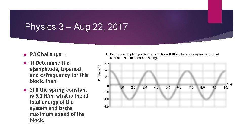 Physics 3 – Aug 22, 2017 P 3 Challenge – 1) Determine the a)amplitude,