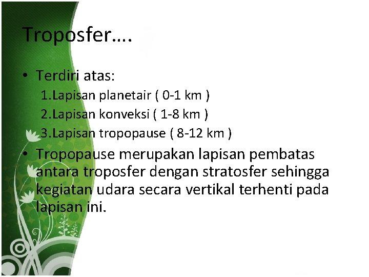 Troposfer…. • Terdiri atas: 1. Lapisan planetair ( 0 -1 km ) 2. Lapisan