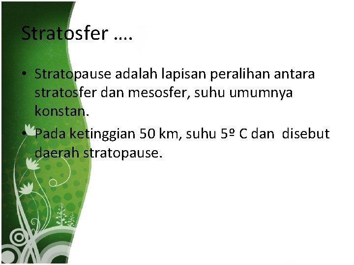 Stratosfer …. • Stratopause adalah lapisan peralihan antara stratosfer dan mesosfer, suhu umumnya konstan.