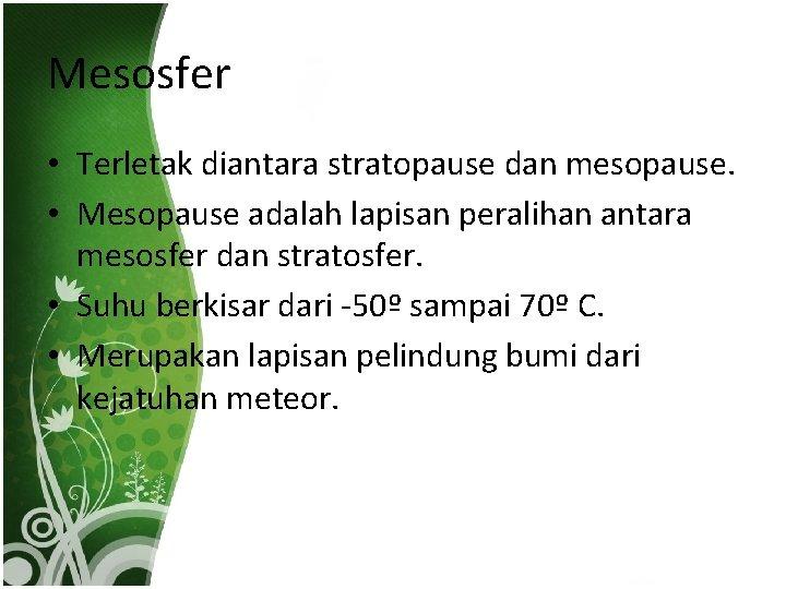 Mesosfer • Terletak diantara stratopause dan mesopause. • Mesopause adalah lapisan peralihan antara mesosfer