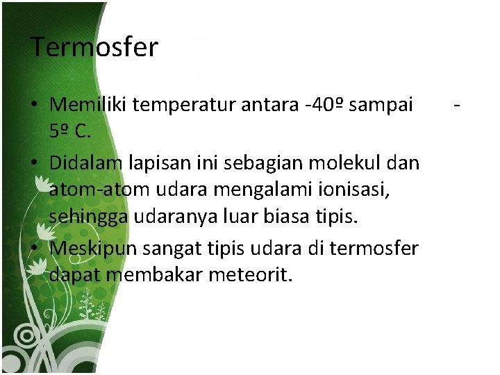 Termosfer • Memiliki temperatur antara -40º sampai 5º C. • Didalam lapisan ini sebagian