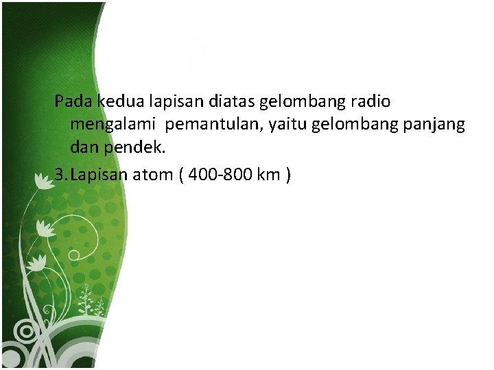 Pada kedua lapisan diatas gelombang radio mengalami pemantulan, yaitu gelombang panjang dan pendek. 3.