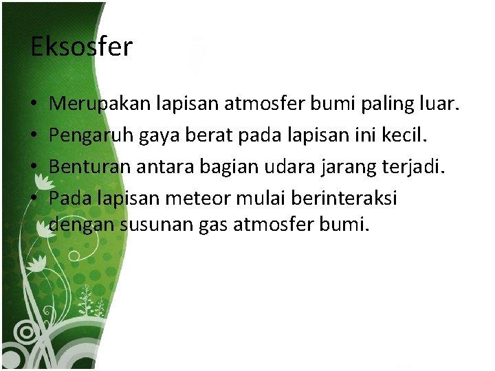 Eksosfer • • Merupakan lapisan atmosfer bumi paling luar. Pengaruh gaya berat pada lapisan