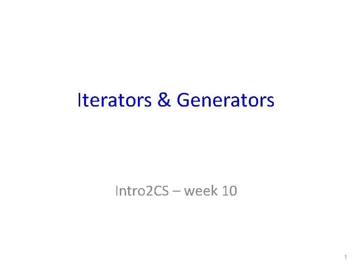 Iterators & Generators Intro 2 CS – week 10 1