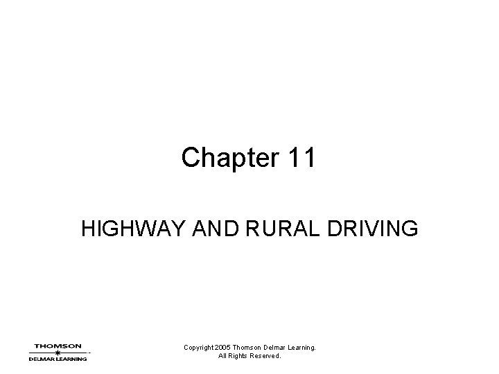 Chapter 11 HIGHWAY AND RURAL DRIVING Copyright 2005 Thomson Delmar Learning. All Rights Reserved.